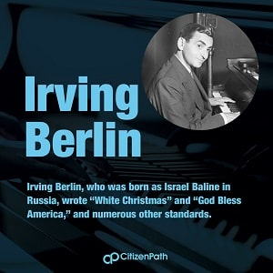 Immigrant artistic contributor: Irving Berlin, who was born as Israel Baline in Russia, wrote